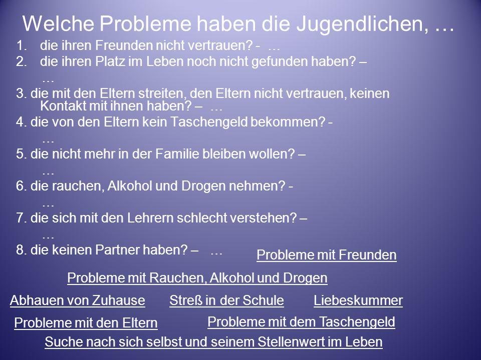 Welche Probleme haben die Jugendlichen, … 1.die ihren Freunden nicht vertrauen? - … 2.die ihren Platz im Leben noch nicht gefunden haben? – … 3. die m