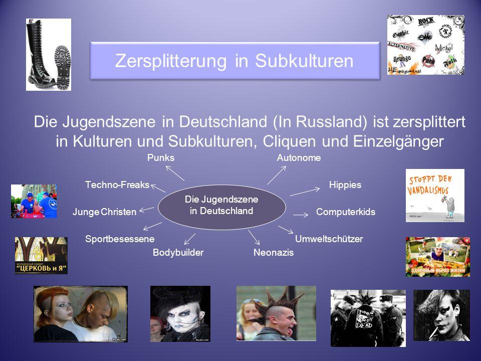 Zersplitterung in Subkulturen Die Jugendszene in Deutschland (In Russland) ist zersplittert in Kulturen und Subkulturen, Cliquen und Einzelgänger Punk