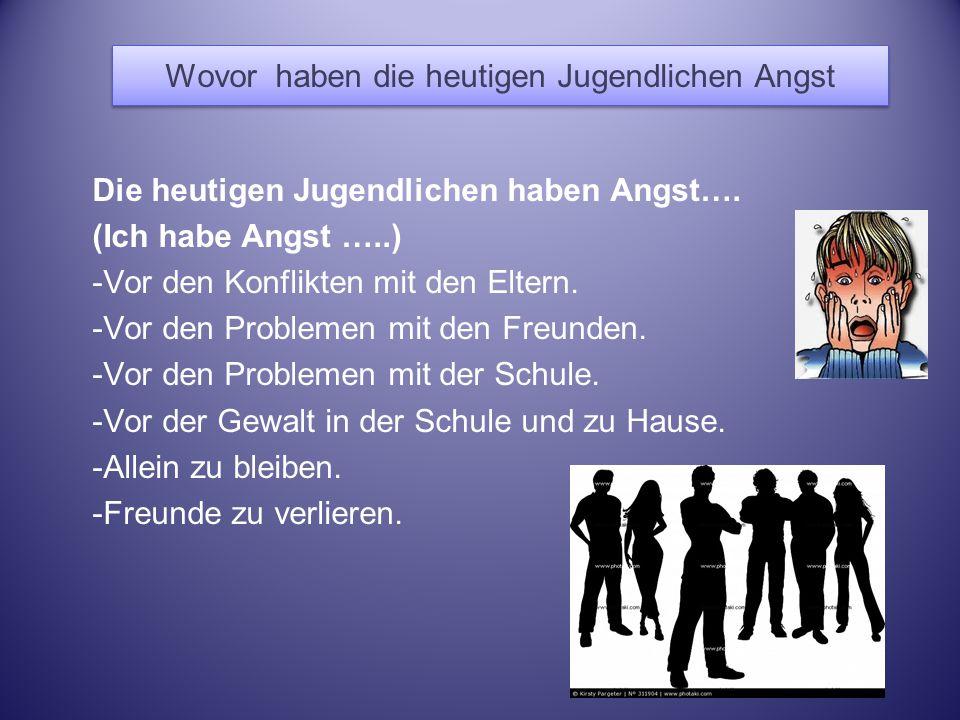 Wovor haben die heutigen Jugendlichen Angst Die heutigen Jugendlichen haben Angst…. (Ich habe Angst …..) -Vor den Konflikten mit den Eltern. -Vor den