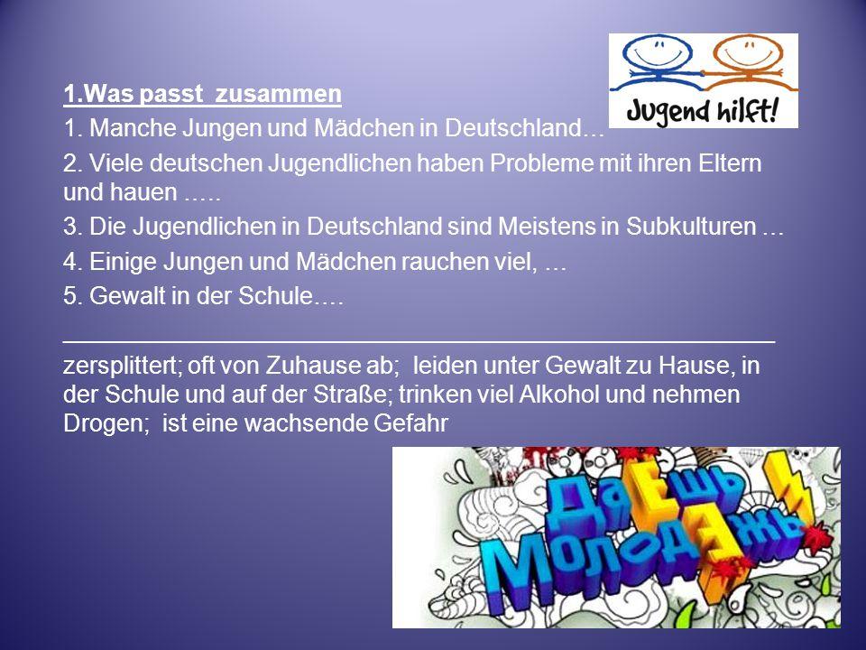 1.Was passt zusammen 1. Manche Jungen und Mädchen in Deutschland… 2. Viele deutschen Jugendlichen haben Probleme mit ihren Eltern und hauen ….. 3. Die