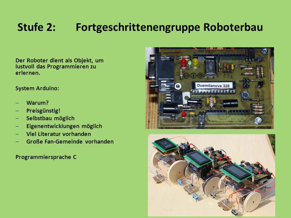 Stufe 2:Fortgeschrittenengruppe Roboterbau Der Roboter dient als Objekt, um lustvoll das Programmieren zu erlernen. System Arduino:  Warum?  Preisgü