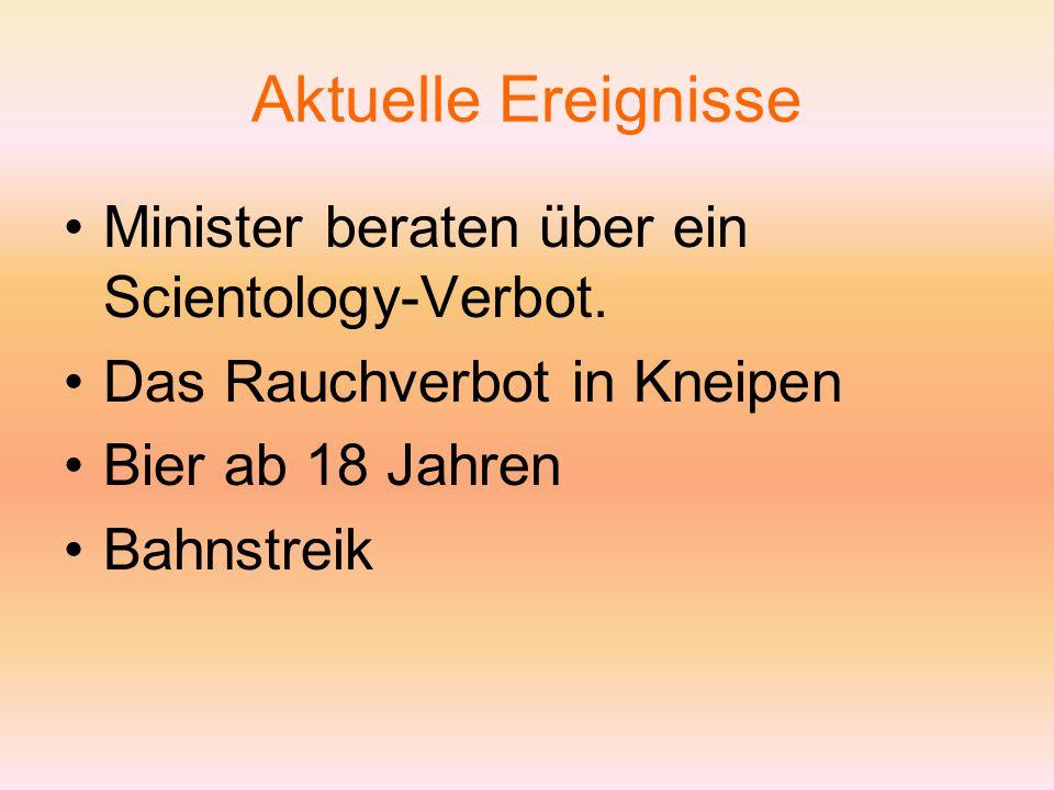 Aktuelle Ereignisse Minister beraten über ein Scientology-Verbot. Das Rauchverbot in Kneipen Bier ab 18 Jahren Bahnstreik