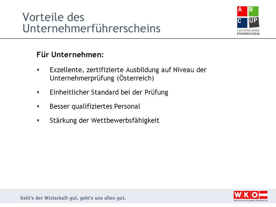 Vorteile des Unternehmerführerscheins Für Unternehmen:  Exzellente, zertifizierte Ausbildung auf Niveau der Unternehmerprüfung (Österreich)  Einheitlicher Standard bei der Prüfung  Besser qualifiziertes Personal  Stärkung der Wettbewerbsfähigkeit