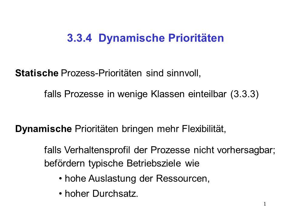1 3.3.4 Dynamische Prioritäten Statische Prozess-Prioritäten sind sinnvoll, falls Prozesse in wenige Klassen einteilbar (3.3.3) Dynamische Prioritäten bringen mehr Flexibilität, falls Verhaltensprofil der Prozesse nicht vorhersagbar; befördern typische Betriebsziele wie hohe Auslastung der Ressourcen, hoher Durchsatz.