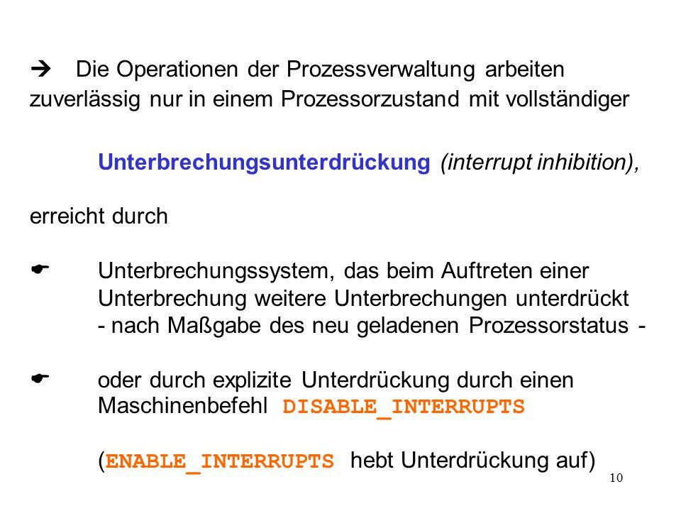 10  Die Operationen der Prozessverwaltung arbeiten zuverlässig nur in einem Prozessorzustand mit vollständiger Unterbrechungsunterdrückung (interrupt inhibition), erreicht durch  Unterbrechungssystem, das beim Auftreten einer Unterbrechung weitere Unterbrechungen unterdrückt - nach Maßgabe des neu geladenen Prozessorstatus -  oder durch explizite Unterdrückung durch einen Maschinenbefehl DISABLE_INTERRUPTS ( ENABLE_INTERRUPTS hebt Unterdrückung auf)