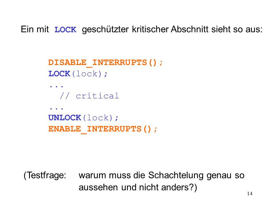 14 Ein mit LOCK geschützter kritischer Abschnitt sieht so aus: DISABLE_INTERRUPTS(); LOCK(lock);...