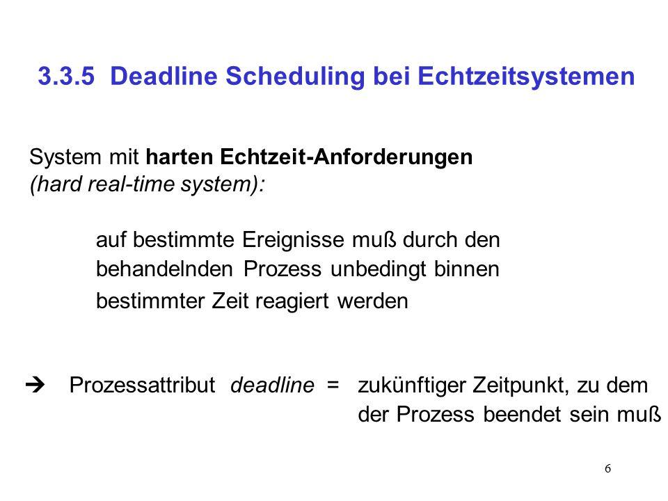 6 3.3.5 Deadline Scheduling bei Echtzeitsystemen System mit harten Echtzeit-Anforderungen (hard real-time system): auf bestimmte Ereignisse muß durch den behandelnden Prozess unbedingt binnen bestimmter Zeit reagiert werden  Prozessattribut deadline = zukünftiger Zeitpunkt, zu dem der Prozess beendet sein muß