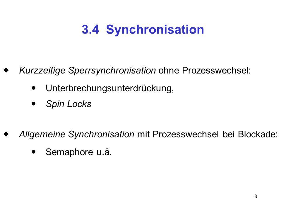 8 3.4 Synchronisation  Kurzzeitige Sperrsynchronisation ohne Prozesswechsel:  Unterbrechungsunterdrückung,  Spin Locks  Allgemeine Synchronisation mit Prozesswechsel bei Blockade:  Semaphore u.ä.