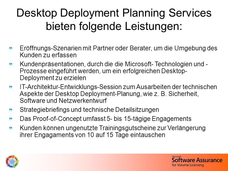 Desktop Deployment Planning Services bieten folgende Leistungen: Eröffnungs-Szenarien mit Partner oder Berater, um die Umgebung des Kunden zu erfassen Kundenpräsentationen, durch die die Microsoft- Technologien und - Prozesse eingeführt werden, um ein erfolgreichen Desktop- Deployment zu erzielen IT-Architektur-Entwicklungs-Session zum Ausarbeiten der technischen Aspekte der Desktop Deployment-Planung, wie z.