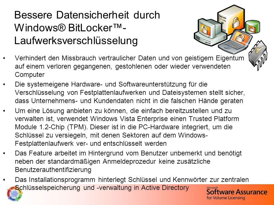 Bessere Datensicherheit durch Windows® BitLocker™- Laufwerksverschlüsselung Verhindert den Missbrauch vertraulicher Daten und von geistigem Eigentum auf einem verloren gegangenen, gestohlenen oder wieder verwendeten Computer Die systemeigene Hardware- und Softwareunterstützung für die Verschlüsselung von Festplattenlaufwerken und Dateisystemen stellt sicher, dass Unternehmens- und Kundendaten nicht in die falschen Hände geraten Um eine Lösung anbieten zu können, die einfach bereitzustellen und zu verwalten ist, verwendet Windows Vista Enterprise einen Trusted Platform Module 1.2-Chip (TPM).
