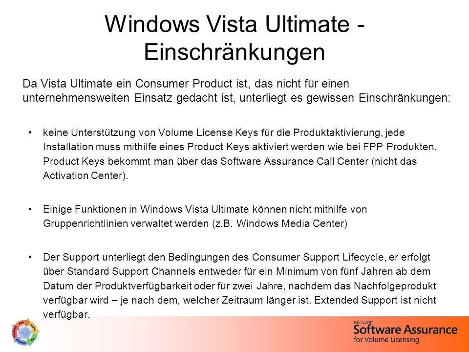 Windows Vista Ultimate - Einschränkungen Da Vista Ultimate ein Consumer Product ist, das nicht für einen unternehmensweiten Einsatz gedacht ist, unterliegt es gewissen Einschränkungen: keine Unterstützung von Volume License Keys für die Produktaktivierung, jede Installation muss mithilfe eines Product Keys aktiviert werden wie bei FPP Produkten.