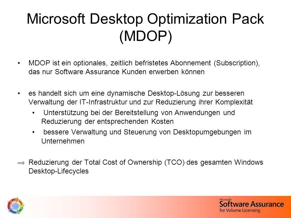 Microsoft Desktop Optimization Pack (MDOP) MDOP ist ein optionales, zeitlich befristetes Abonnement (Subscription), das nur Software Assurance Kunden erwerben können es handelt sich um eine dynamische Desktop-Lösung zur besseren Verwaltung der IT-Infrastruktur und zur Reduzierung ihrer Komplexität Unterstützung bei der Bereitstellung von Anwendungen und Reduzierung der entsprechenden Kosten bessere Verwaltung und Steuerung von Desktopumgebungen im Unternehmen  Reduzierung der Total Cost of Ownership (TCO) des gesamten Windows Desktop-Lifecycles