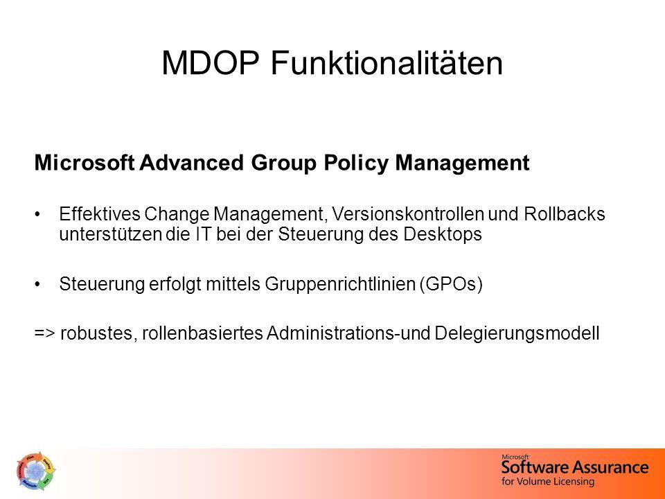 MDOP Funktionalitäten Microsoft Advanced Group Policy Management Effektives Change Management, Versionskontrollen und Rollbacks unterstützen die IT bei der Steuerung des Desktops Steuerung erfolgt mittels Gruppenrichtlinien (GPOs) => robustes, rollenbasiertes Administrations-und Delegierungsmodell