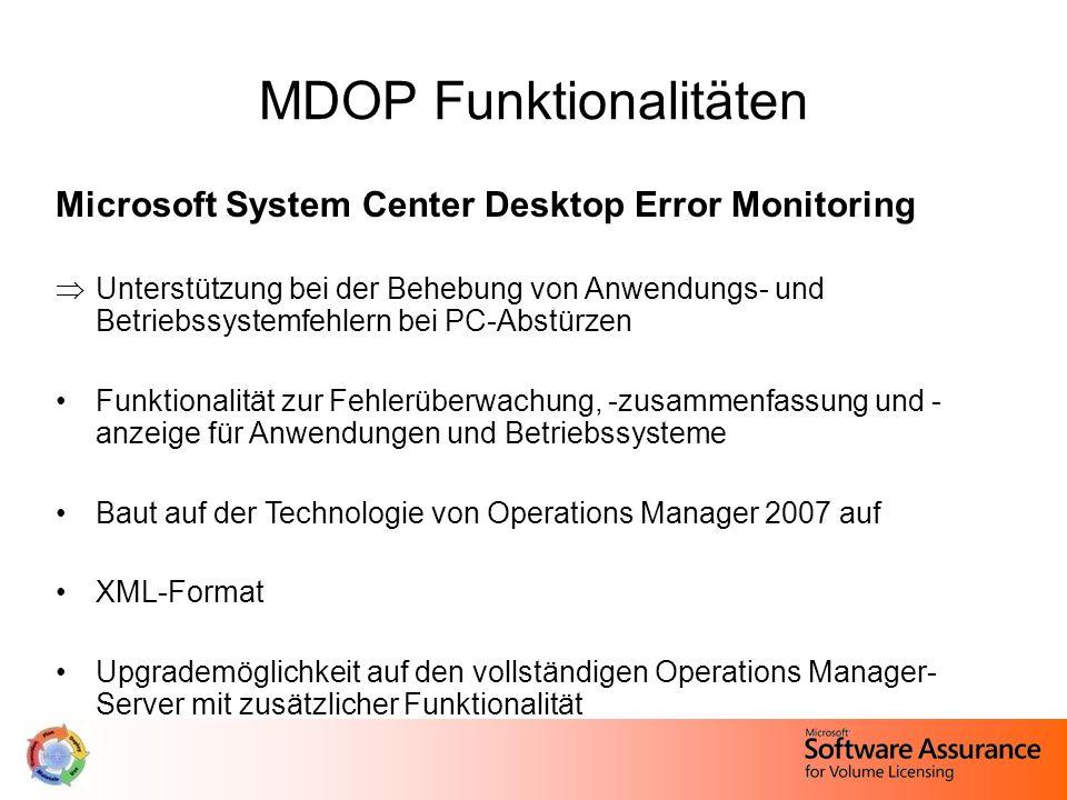 MDOP Funktionalitäten Microsoft System Center Desktop Error Monitoring  Unterstützung bei der Behebung von Anwendungs- und Betriebssystemfehlern bei PC-Abstürzen Funktionalität zur Fehlerüberwachung, -zusammenfassung und - anzeige für Anwendungen und Betriebssysteme Baut auf der Technologie von Operations Manager 2007 auf XML-Format Upgrademöglichkeit auf den vollständigen Operations Manager- Server mit zusätzlicher Funktionalität