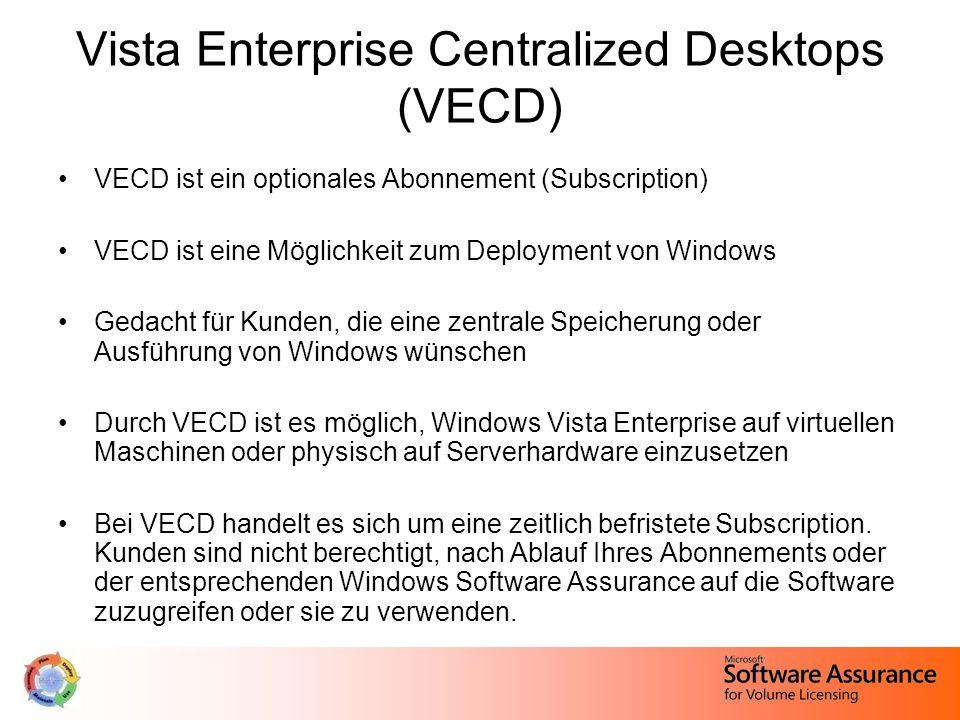 Vista Enterprise Centralized Desktops (VECD) VECD ist ein optionales Abonnement (Subscription) VECD ist eine Möglichkeit zum Deployment von Windows Gedacht für Kunden, die eine zentrale Speicherung oder Ausführung von Windows wünschen Durch VECD ist es möglich, Windows Vista Enterprise auf virtuellen Maschinen oder physisch auf Serverhardware einzusetzen Bei VECD handelt es sich um eine zeitlich befristete Subscription.
