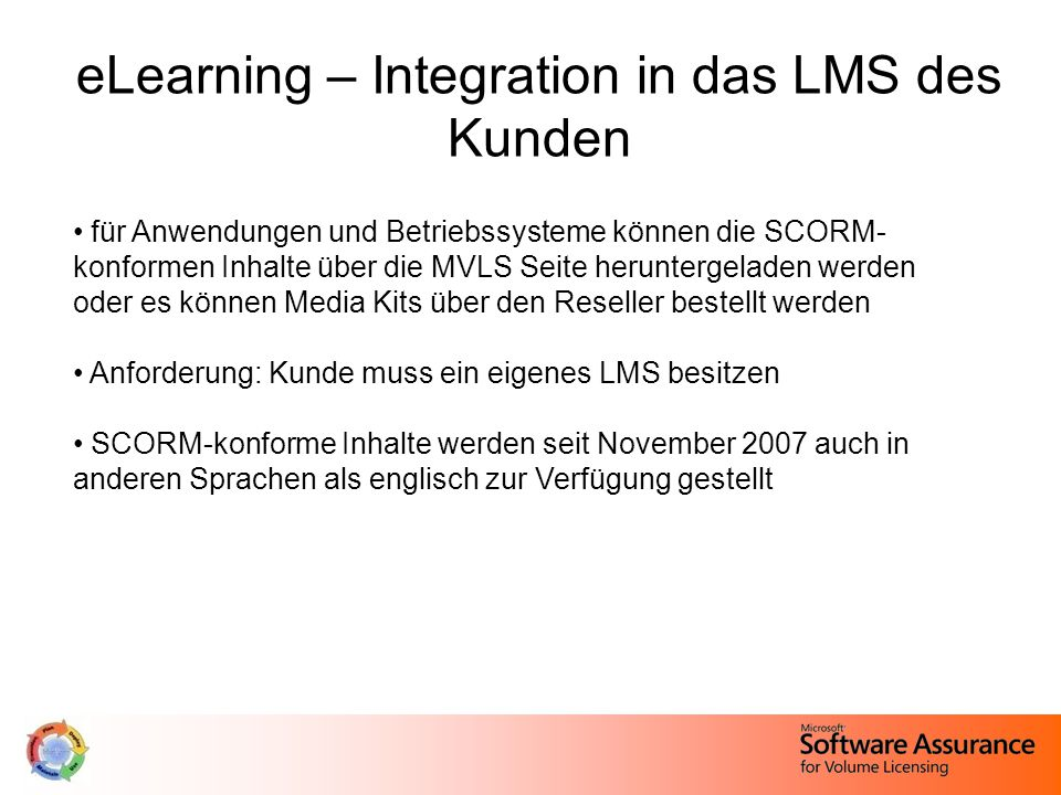 eLearning – Integration in das LMS des Kunden für Anwendungen und Betriebssysteme können die SCORM- konformen Inhalte über die MVLS Seite heruntergeladen werden oder es können Media Kits über den Reseller bestellt werden Anforderung: Kunde muss ein eigenes LMS besitzen SCORM-konforme Inhalte werden seit November 2007 auch in anderen Sprachen als englisch zur Verfügung gestellt