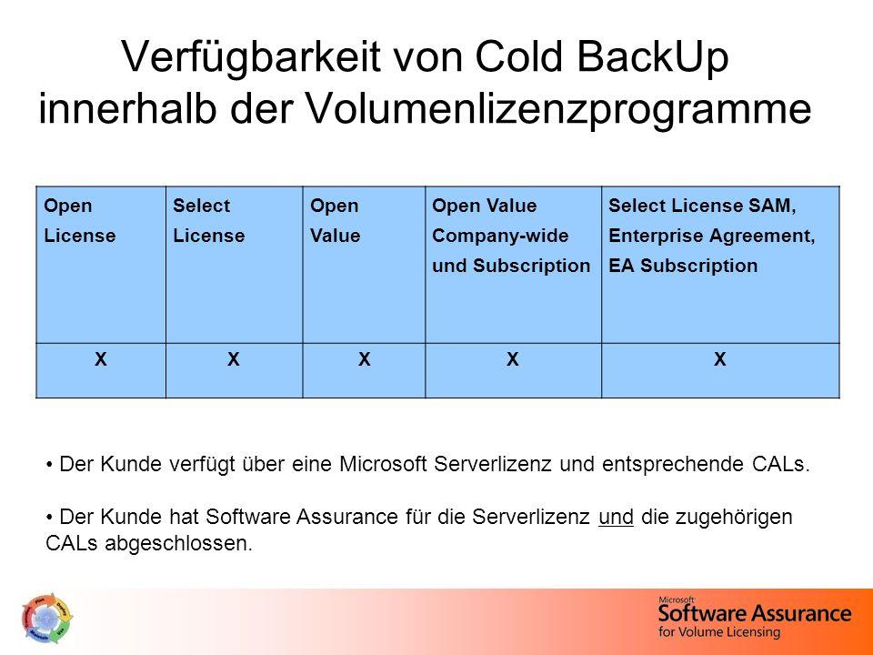 Verfügbarkeit von Cold BackUp innerhalb der Volumenlizenzprogramme Open License Select License Open Value Open Value Company-wide und Subscription Select License SAM, Enterprise Agreement, EA Subscription XXXXX Der Kunde verfügt über eine Microsoft Serverlizenz und entsprechende CALs.