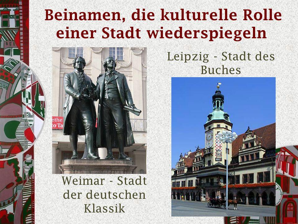 Beinamen, die kulturelle Rolle einer Stadt wiederspiegeln Leipzig - Stadt des Buches Weimar - Stadt der deutschen Klassik