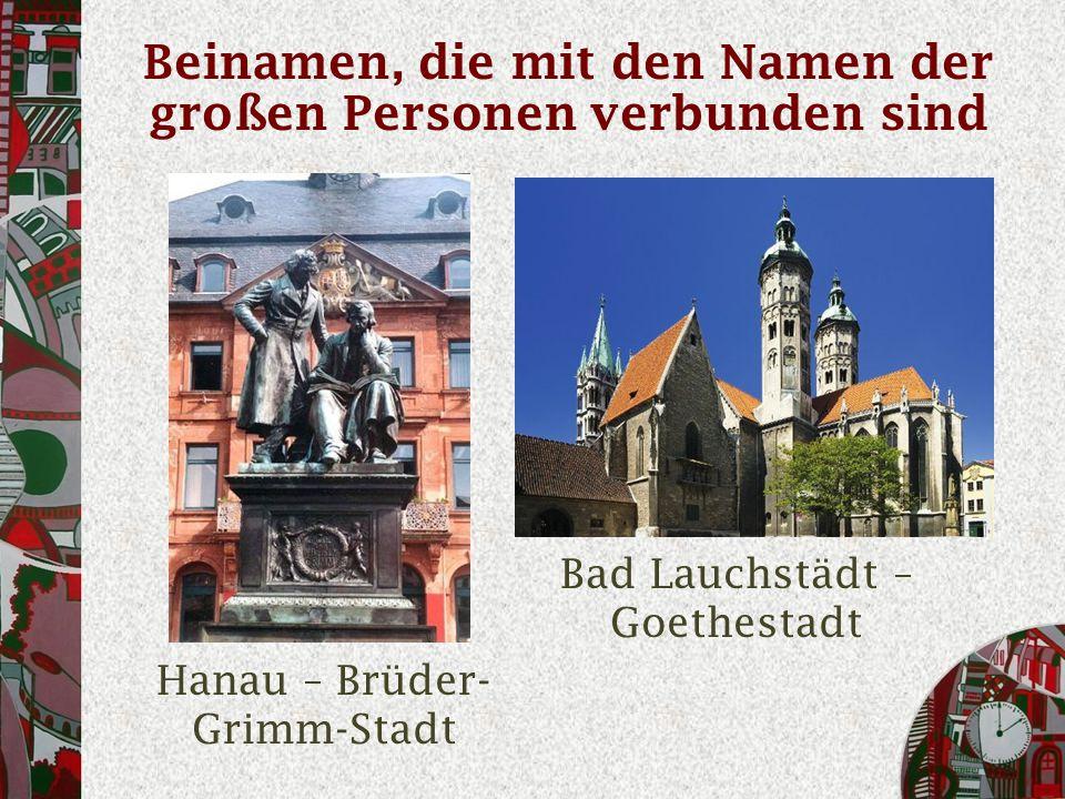 Beinamen, die mit den Namen der großen Personen verbunden sind Hanau – Brüder- Grimm-Stadt Bad Lauchstädt – Goethestadt