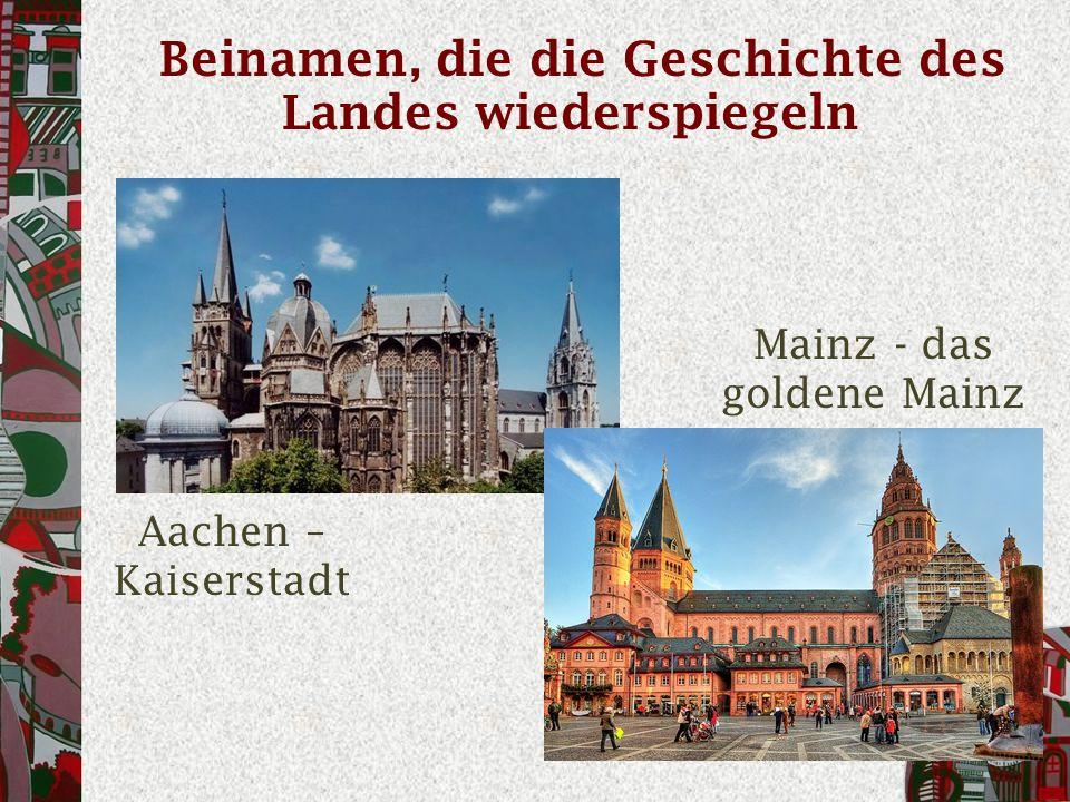 Beinamen, die die Geschichte des Landes wiederspiegeln Aachen – Kaiserstadt Mainz - das goldene Mainz