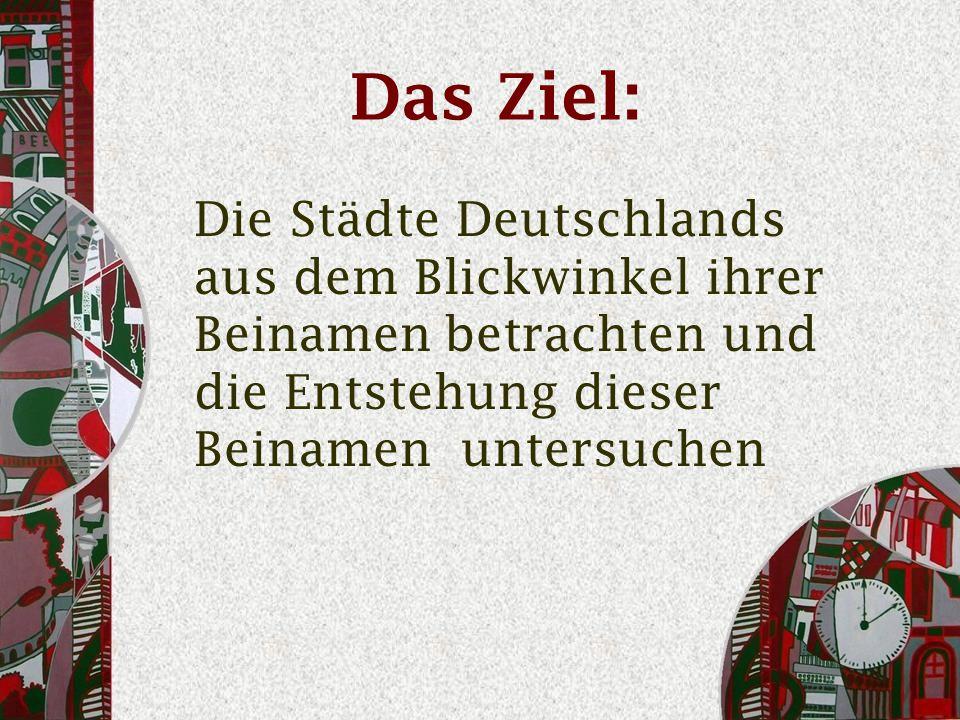 Das Ziel: Die Städte Deutschlands aus dem Blickwinkel ihrer Beinamen betrachten und die Entstehung dieser Beinamen untersuchen