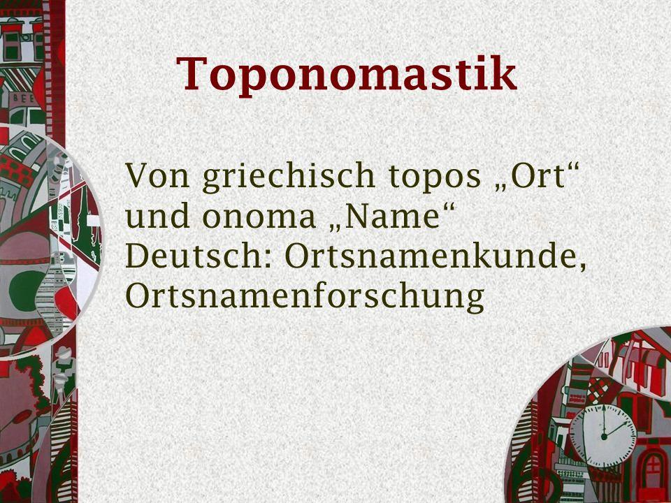 """Toponomastik Von griechisch topos """"Ort und onoma """"Name Deutsch: Ortsnamenkunde, Ortsnamenforschung"""