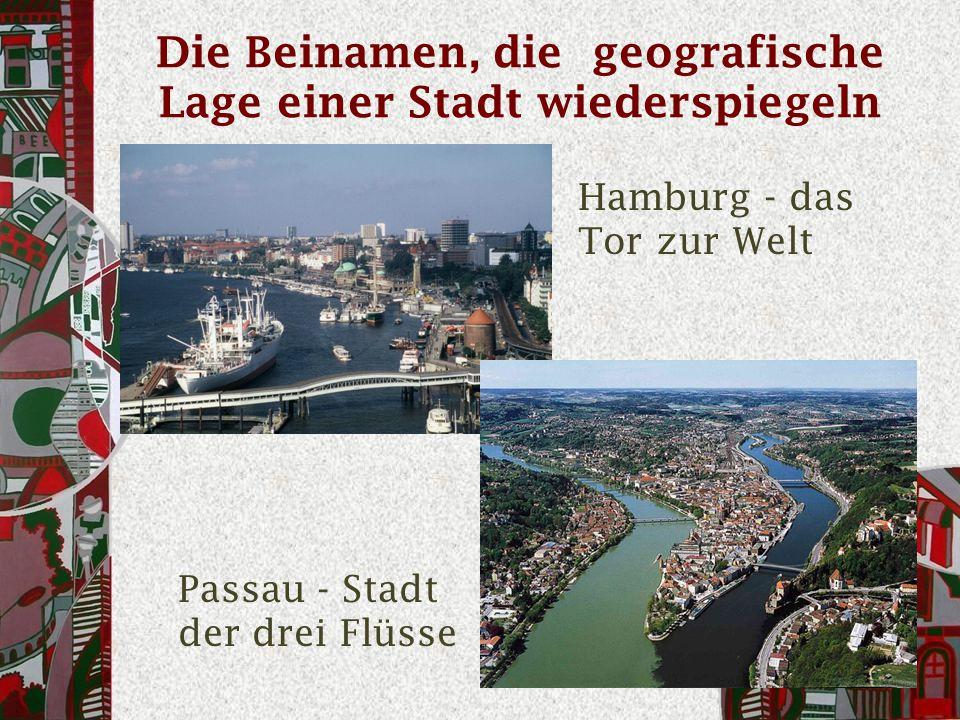 Die Beinamen, die geografische Lage einer Stadt wiederspiegeln Hamburg - das Tor zur Welt Passau - Stadt der drei Flüsse