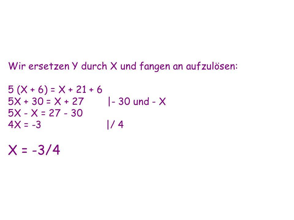 Wir ersetzen Y durch X und fangen an aufzulösen: 5 (X + 6) = X + 21 + 6 5X + 30 = X + 27 |- 30 und - X 5X - X = 27 - 30 4X = -3 |/ 4 X = -3/4