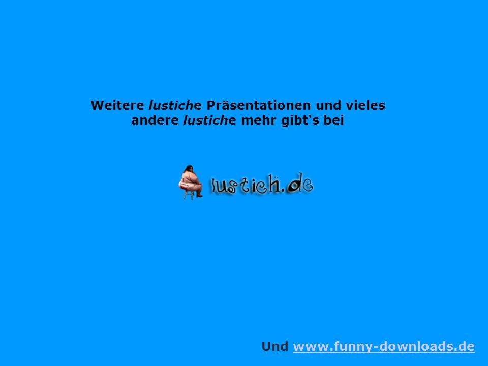 Weitere lustiche Präsentationen und vieles andere lustiche mehr gibt's bei Und www.funny-downloads.dewww.funny-downloads.de