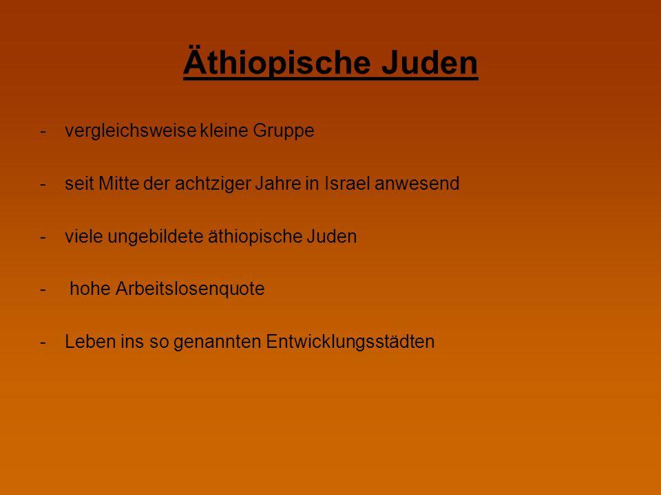 Äthiopische Juden -vergleichsweise kleine Gruppe -seit Mitte der achtziger Jahre in Israel anwesend -viele ungebildete äthiopische Juden - hohe Arbeit