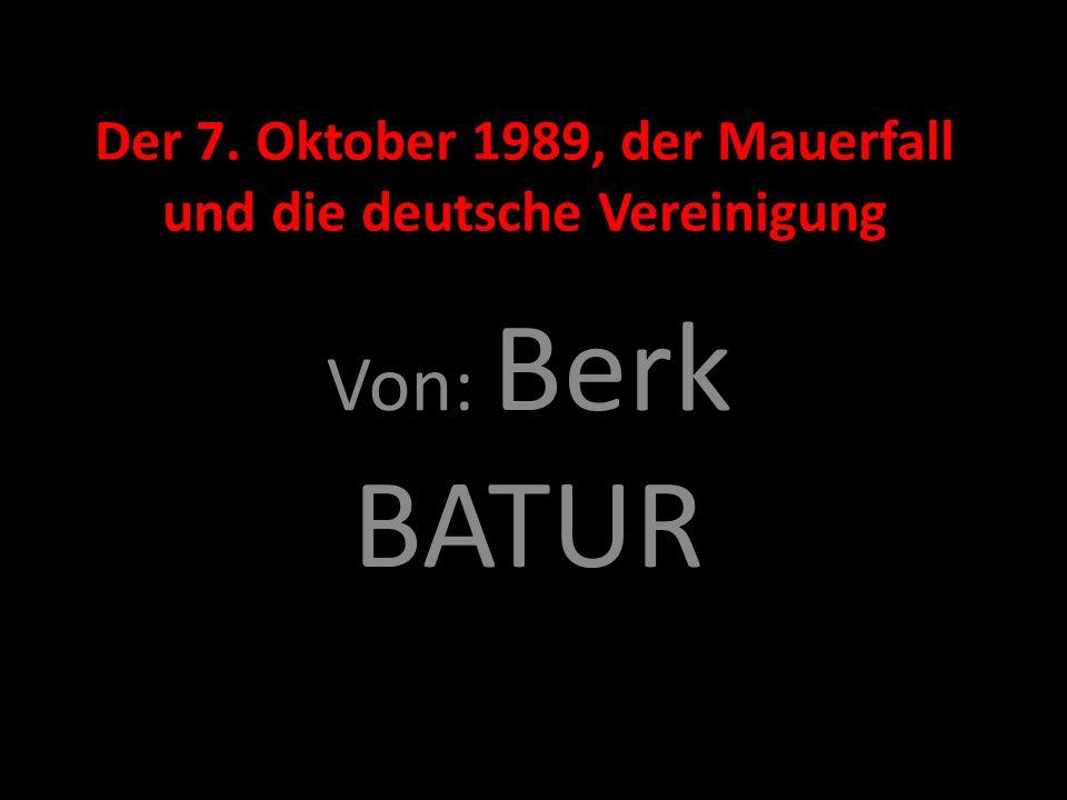 Der 7. Oktober 1989, der Mauerfall und die deutsche Vereinigung Von: Berk BATUR