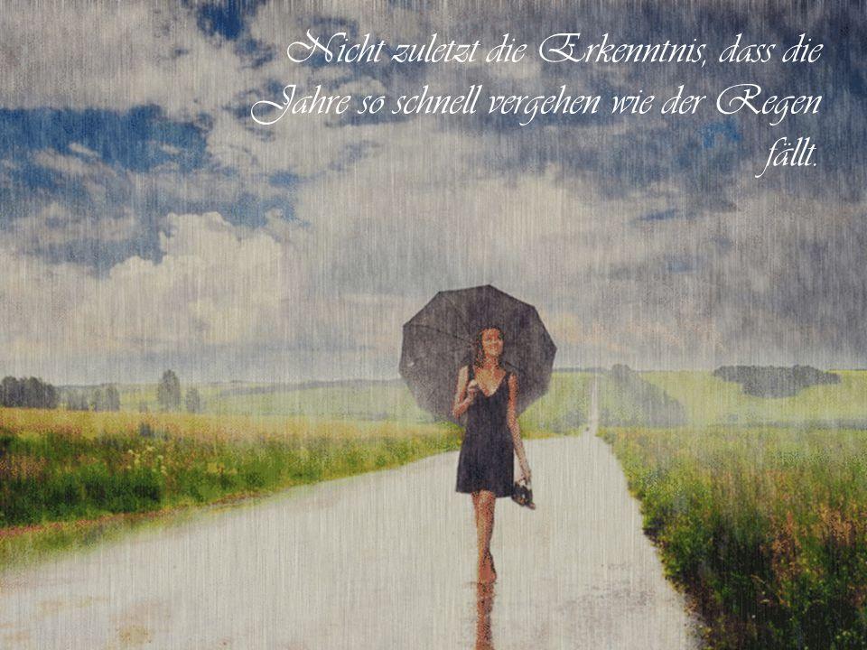 Nicht zuletzt die Erkenntnis, dass die Jahre so schnell vergehen wie der Regen fällt.
