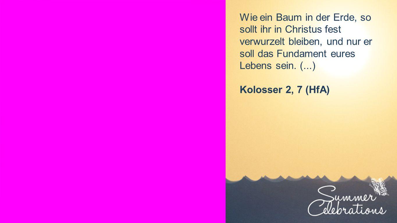 Wie ein Baum in der Erde, so sollt ihr in Christus fest verwurzelt bleiben, und nur er soll das Fundament eures Lebens sein. (...) Kolosser 2, 7 (HfA)