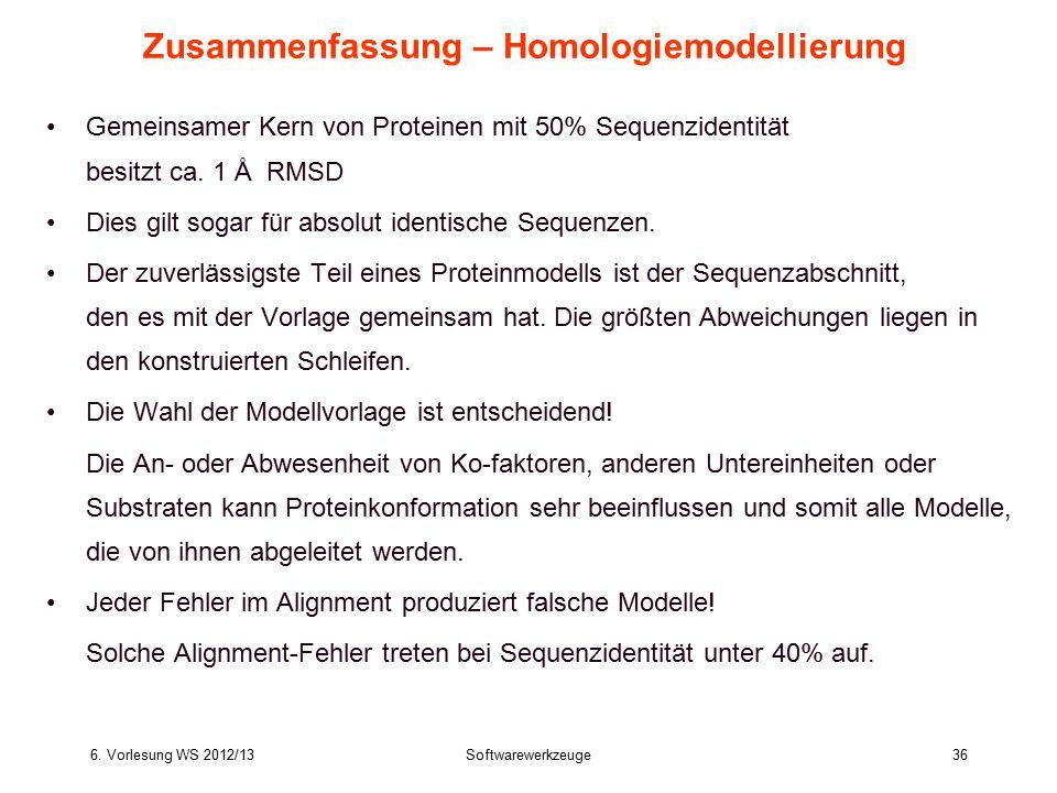 6. Vorlesung WS 2012/13Softwarewerkzeuge36 Zusammenfassung – Homologiemodellierung Gemeinsamer Kern von Proteinen mit 50% Sequenzidentität besitzt ca.