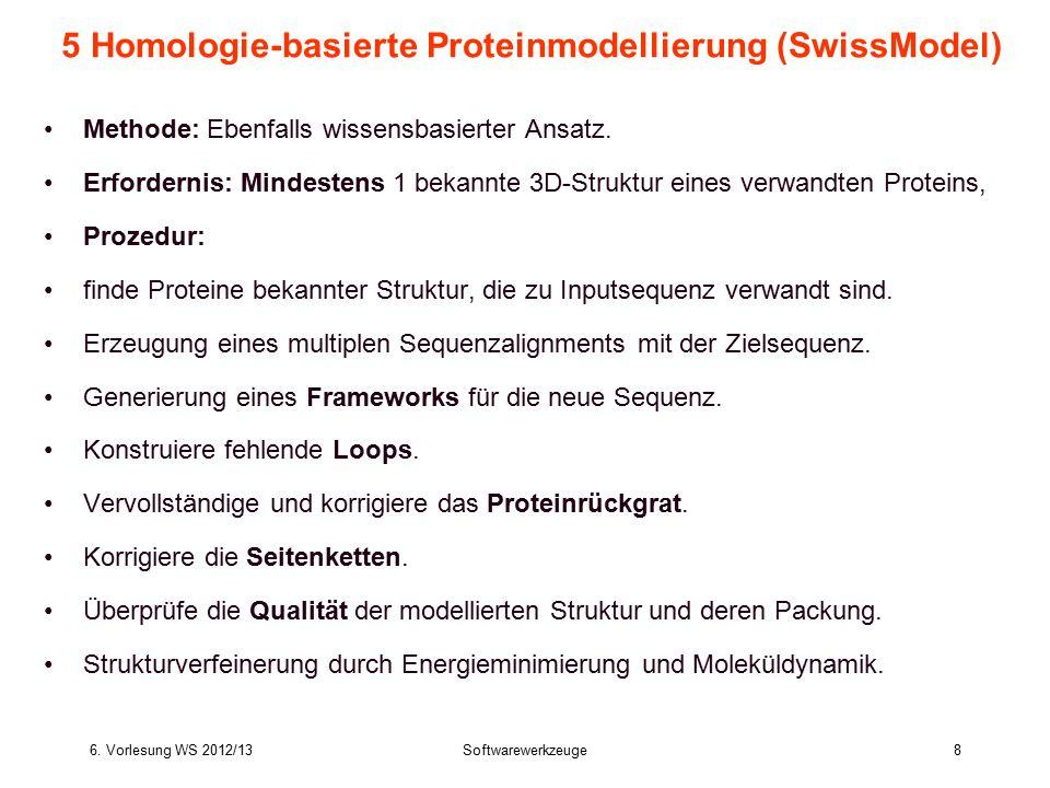 6. Vorlesung WS 2012/13Softwarewerkzeuge8 5 Homologie-basierte Proteinmodellierung (SwissModel) Methode: Ebenfalls wissensbasierter Ansatz. Erforderni