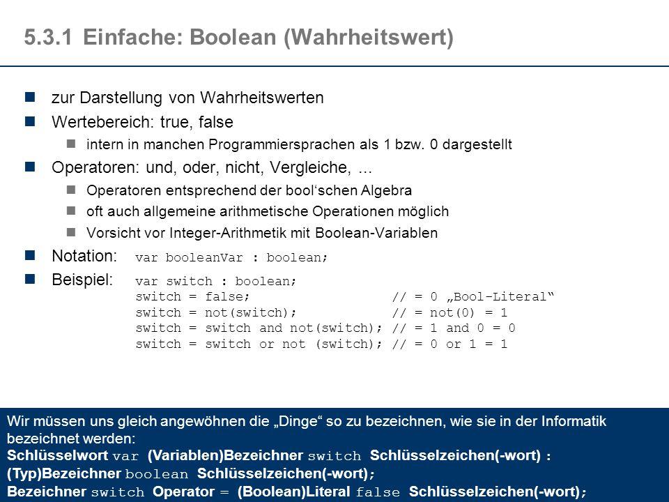 5.3.1Einfache: Boolean (Wahrheitswert) zur Darstellung von Wahrheitswerten Wertebereich: true, false intern in manchen Programmiersprachen als 1 bzw.