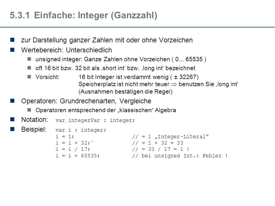 5.3.1Einfache: Integer (Ganzzahl) zur Darstellung ganzer Zahlen mit oder ohne Vorzeichen Wertebereich: Unterschiedlich unsigned integer: Ganze Zahlen ohne Vorzeichen ( 0...