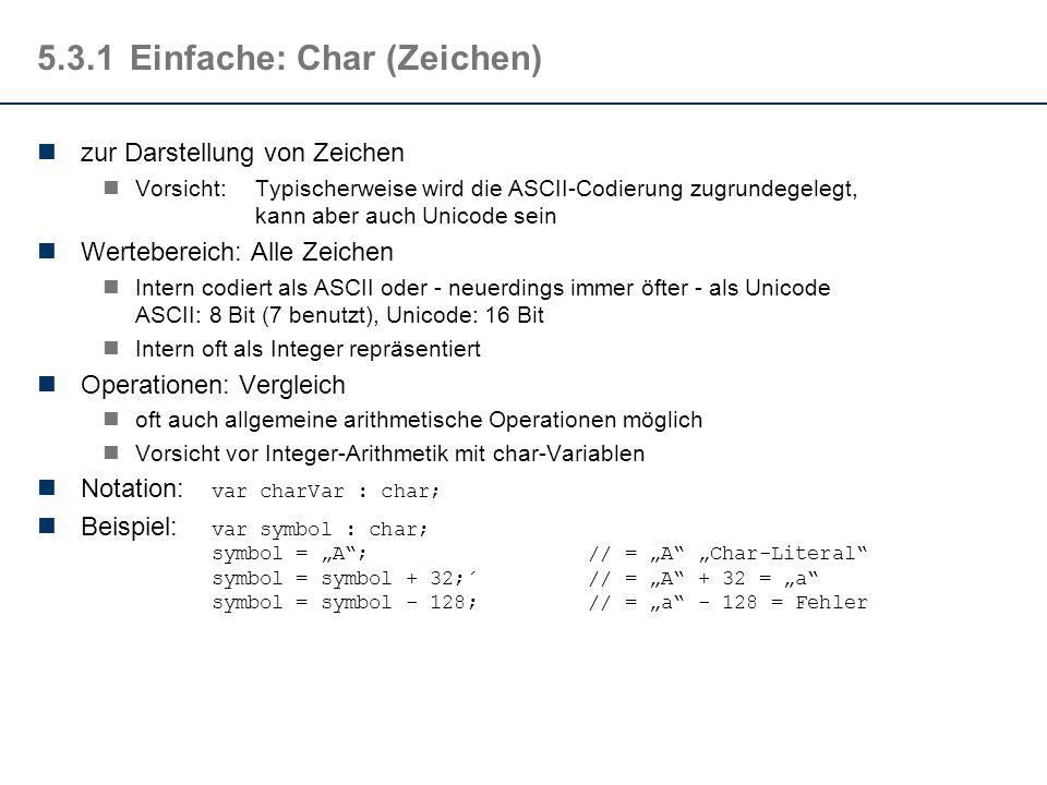 """5.3.1Einfache: Char (Zeichen) zur Darstellung von Zeichen Vorsicht:Typischerweise wird die ASCII-Codierung zugrundegelegt, kann aber auch Unicode sein Wertebereich: Alle Zeichen Intern codiert als ASCII oder - neuerdings immer öfter - als Unicode ASCII: 8 Bit (7 benutzt), Unicode: 16 Bit Intern oft als Integer repräsentiert Operationen: Vergleich oft auch allgemeine arithmetische Operationen möglich Vorsicht vor Integer-Arithmetik mit char-Variablen Notation: var charVar : char; Beispiel: var symbol : char; symbol = """"A ; // = """"A """"Char-Literal symbol = symbol + 32;´ // = """"A + 32 = """"a symbol = symbol - 128; // = """"a - 128 = Fehler"""