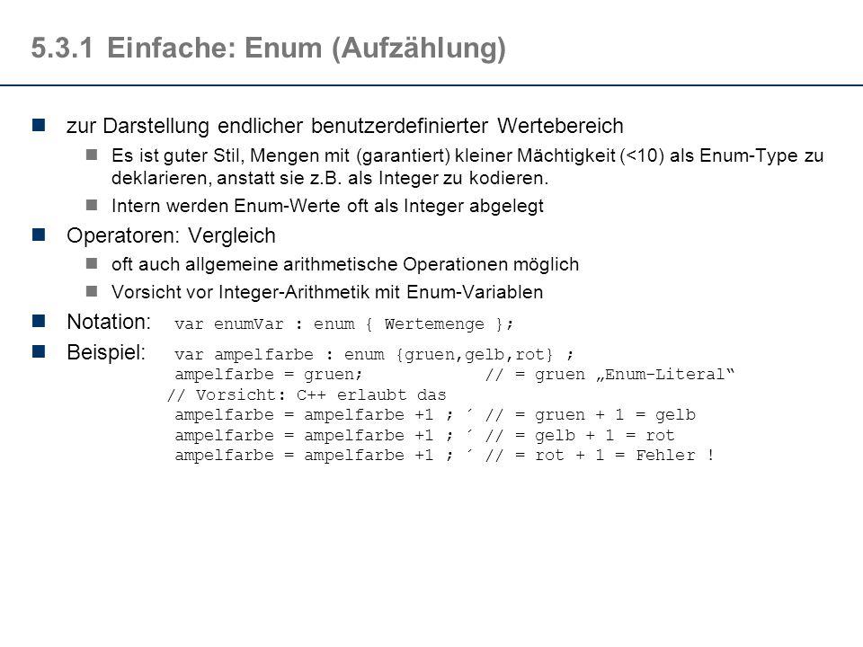5.3.1Einfache: Enum (Aufzählung) zur Darstellung endlicher benutzerdefinierter Wertebereich Es ist guter Stil, Mengen mit (garantiert) kleiner Mächtigkeit (<10) als Enum-Type zu deklarieren, anstatt sie z.B.