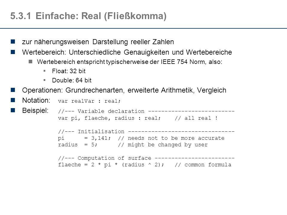 5.3.1Einfache: Real (Fließkomma) zur näherungsweisen Darstellung reeller Zahlen Wertebereich: Unterschiedliche Genauigkeiten und Wertebereiche Wertebereich entspricht typischerweise der IEEE 754 Norm, also:  Float: 32 bit  Double: 64 bit Operationen: Grundrechenarten, erweiterte Arithmetik, Vergleich Notation: var realVar : real; Beispiel: //--- Variable declaration -------------------------- var pi, flaeche, radius : real; // all real .