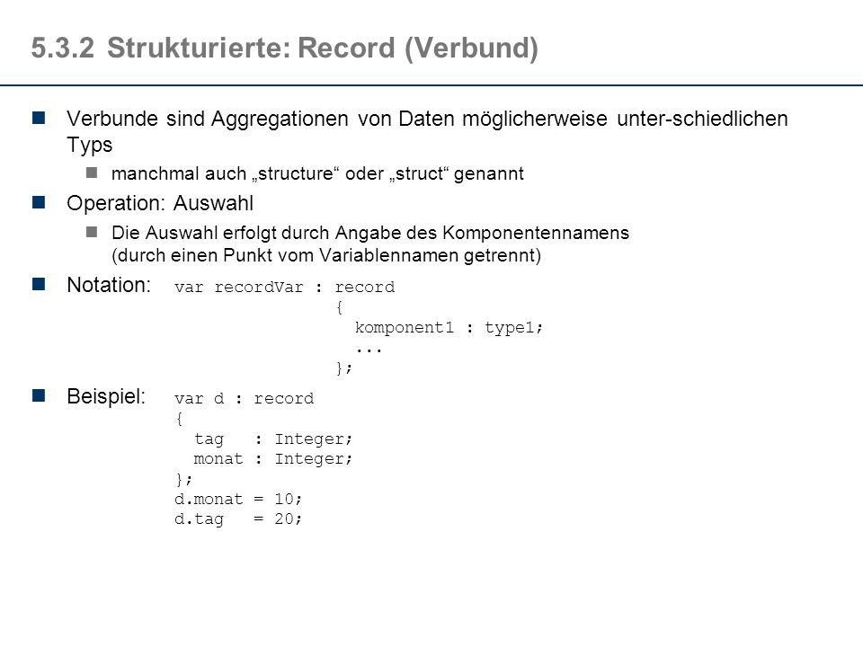 """5.3.2Strukturierte: Record (Verbund) Verbunde sind Aggregationen von Daten möglicherweise unter-schiedlichen Typs manchmal auch """"structure oder """"struct genannt Operation: Auswahl Die Auswahl erfolgt durch Angabe des Komponentennamens (durch einen Punkt vom Variablennamen getrennt) Notation: var recordVar : record { komponent1 : type1;..."""