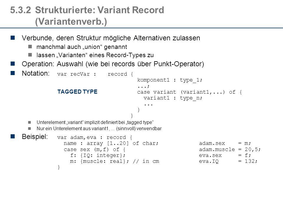 """5.3.2Strukturierte: Variant Record (Variantenverb.) Verbunde, deren Struktur mögliche Alternativen zulassen manchmal auch """"union genannt lassen """"Varianten eines Record-Types zu Operation: Auswahl (wie bei records über Punkt-Operator) Notation: var recVar : record { komponent1 : type_1;...; TAGGED TYPE case variant (variant1,...) of { variant1 : type_n;..."""