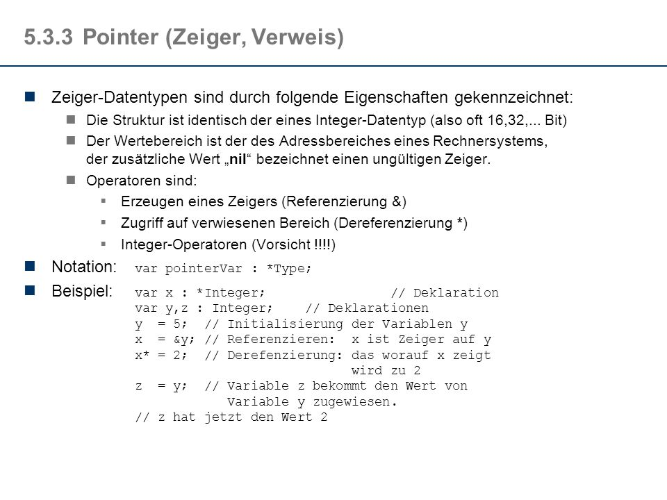 5.3.3Pointer (Zeiger, Verweis) Zeiger-Datentypen sind durch folgende Eigenschaften gekennzeichnet: Die Struktur ist identisch der eines Integer-Datentyp (also oft 16,32,...