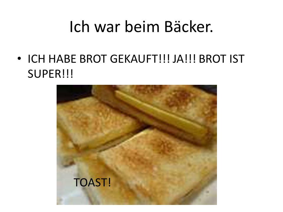 Ich war beim Bäcker. ICH HABE BROT GEKAUFT!!! JA!!! BROT IST SUPER!!! TOAST!