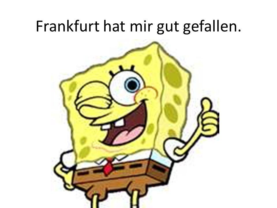 Frankfurt hat mir gut gefallen.