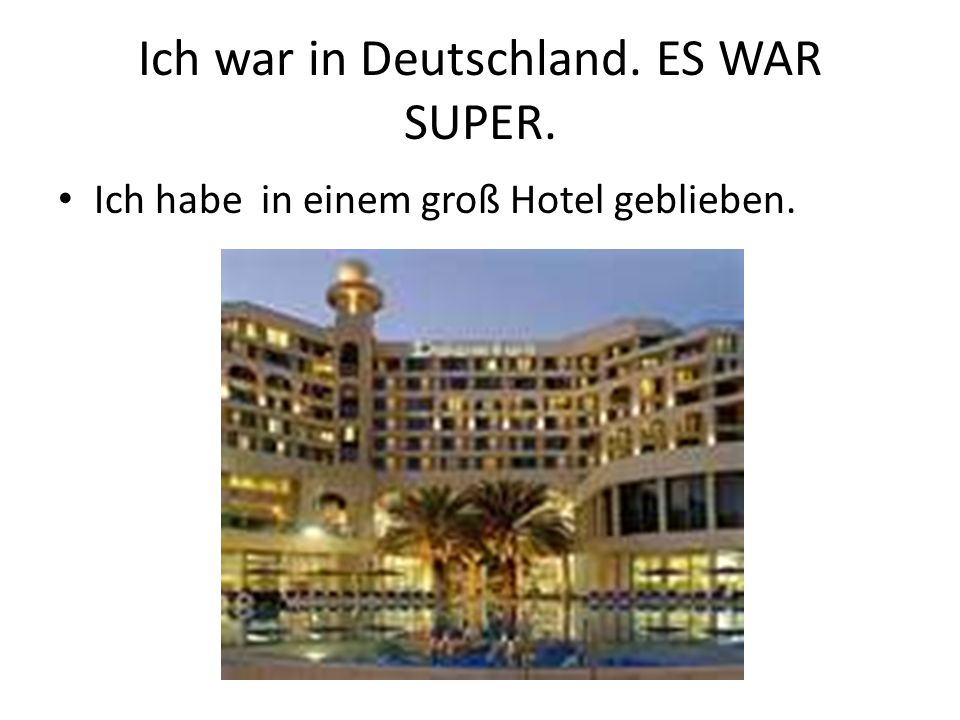Ich war in Deutschland. ES WAR SUPER. Ich habe in einem groß Hotel geblieben.