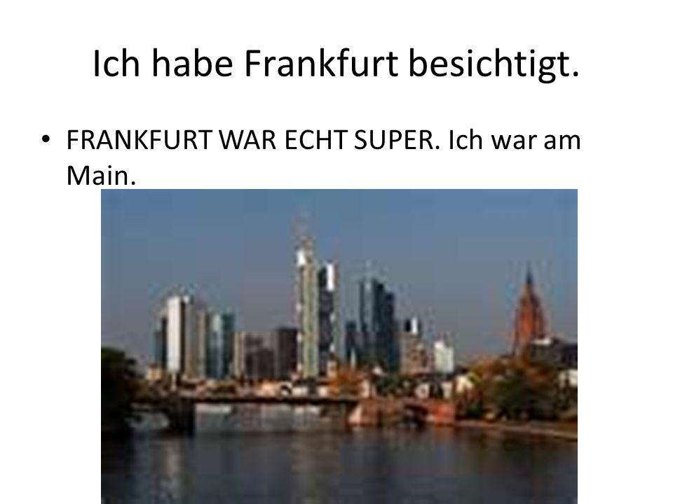 Ich habe Frankfurt besichtigt. FRANKFURT WAR ECHT SUPER. Ich war am Main.