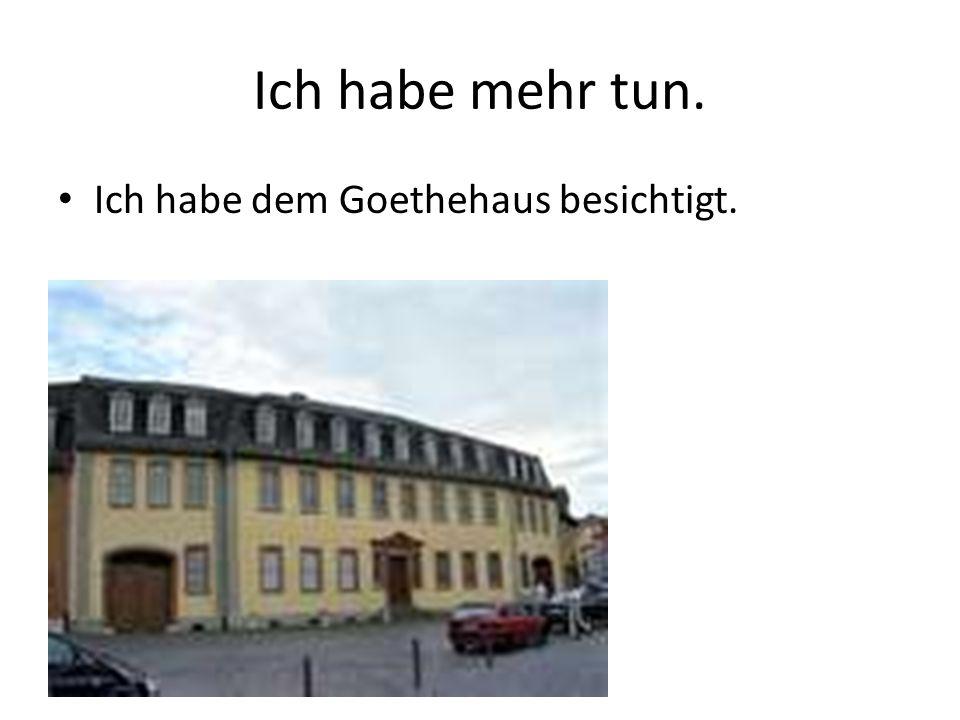 Ich habe mehr tun. Ich habe dem Goethehaus besichtigt.