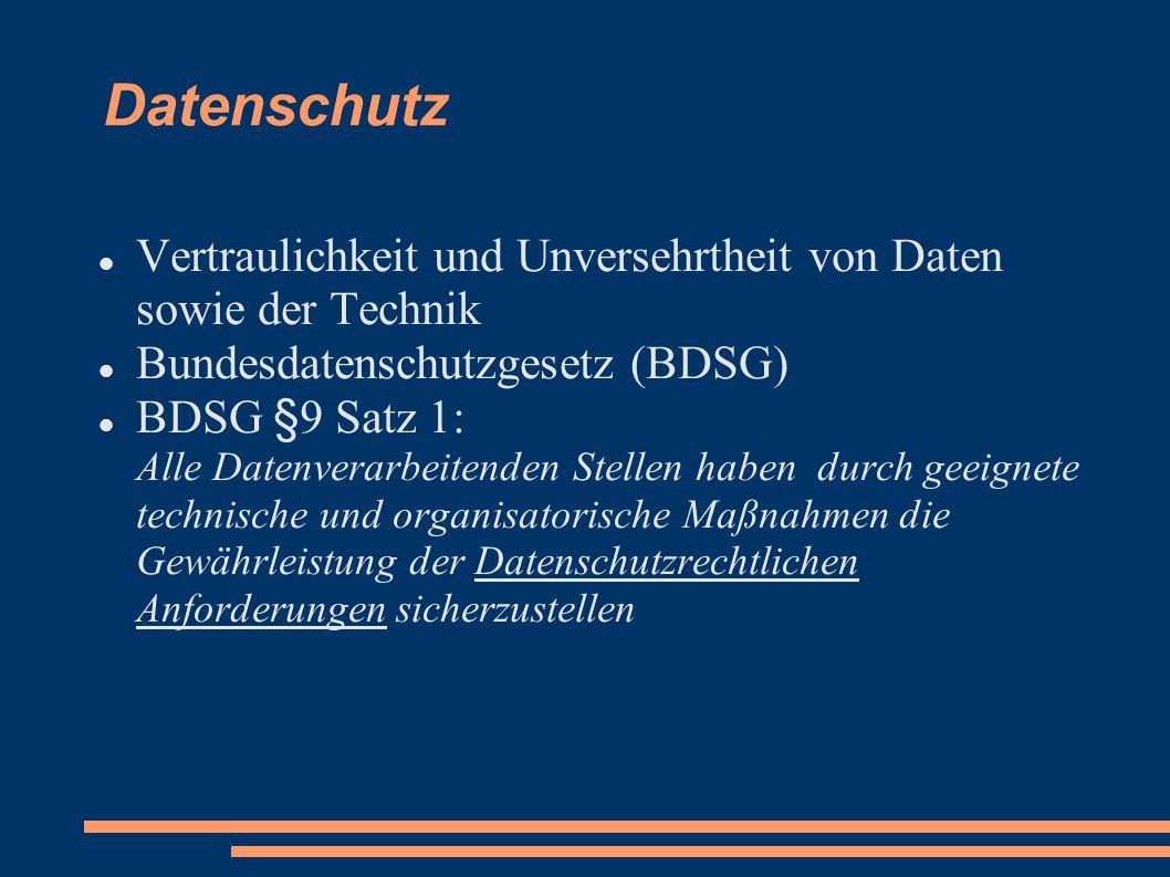 Datenschutz Vertraulichkeit und Unversehrtheit von Daten sowie der Technik Bundesdatenschutzgesetz (BDSG) BDSG §9 Satz 1: Alle Datenverarbeitenden Stellen haben durch geeignete technische und organisatorische Maßnahmen die Gewährleistung der Datenschutzrechtlichen Anforderungen sicherzustellen