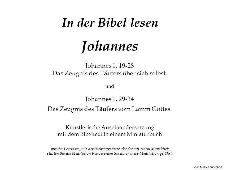 In der Bibel lesen Johannes Johannes 1, 19-28 Das Zeugnis des Täufers über sich selbst. und Johannes 1, 29-34 Das Zeugnis des Täufers vom Lamm Gottes.